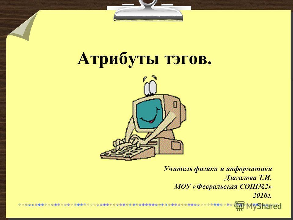 Атрибуты тэгов. Учитель физики и информатики Дзагалова Т.И. МОУ «Февральская СОШ2» 2010г.