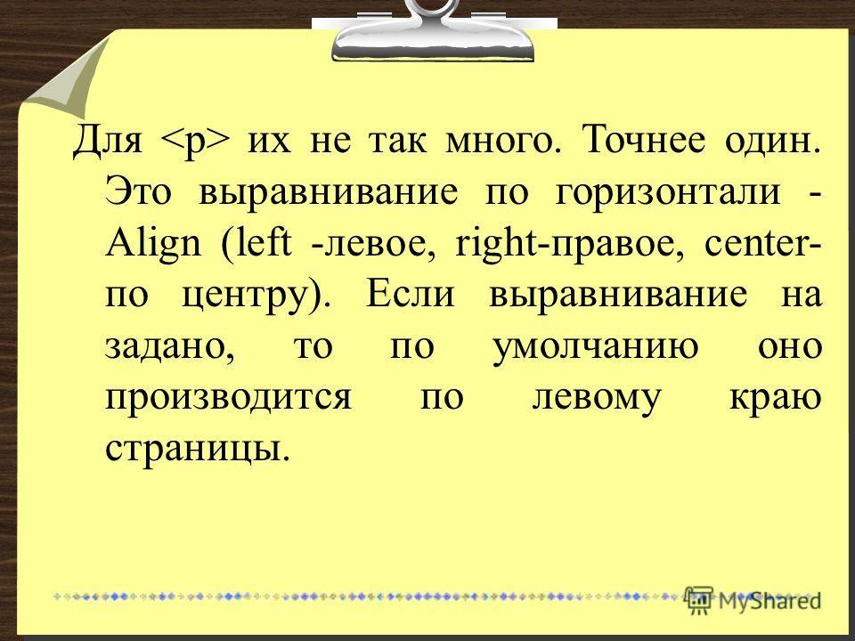 Для их не так много. Точнее один. Это выравнивание по горизонтали - Align (left -левое, right-правое, center- по центру). Если выравнивание на задано, то по умолчанию оно производится по левому краю страницы.