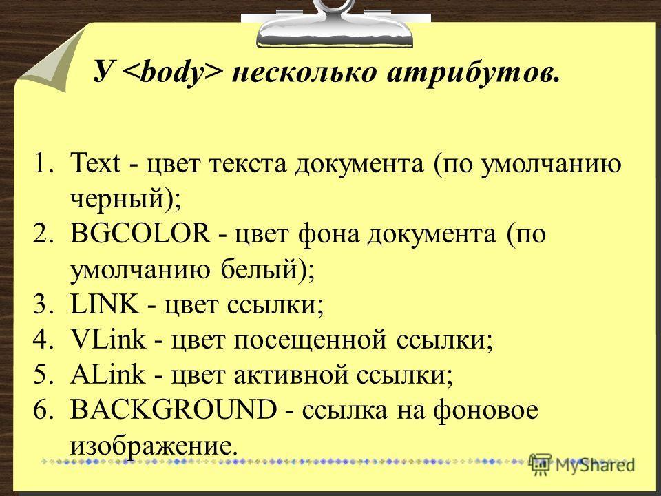 У несколько атрибутов. 1.Text - цвет текста документа (по умолчанию черный); 2.BGCOLOR - цвет фона документа (по умолчанию белый); 3.LINK - цвет ссылки; 4.VLink - цвет посещенной ссылки; 5.ALink - цвет активной ссылки; 6.BACKGROUND - ссылка на фоново