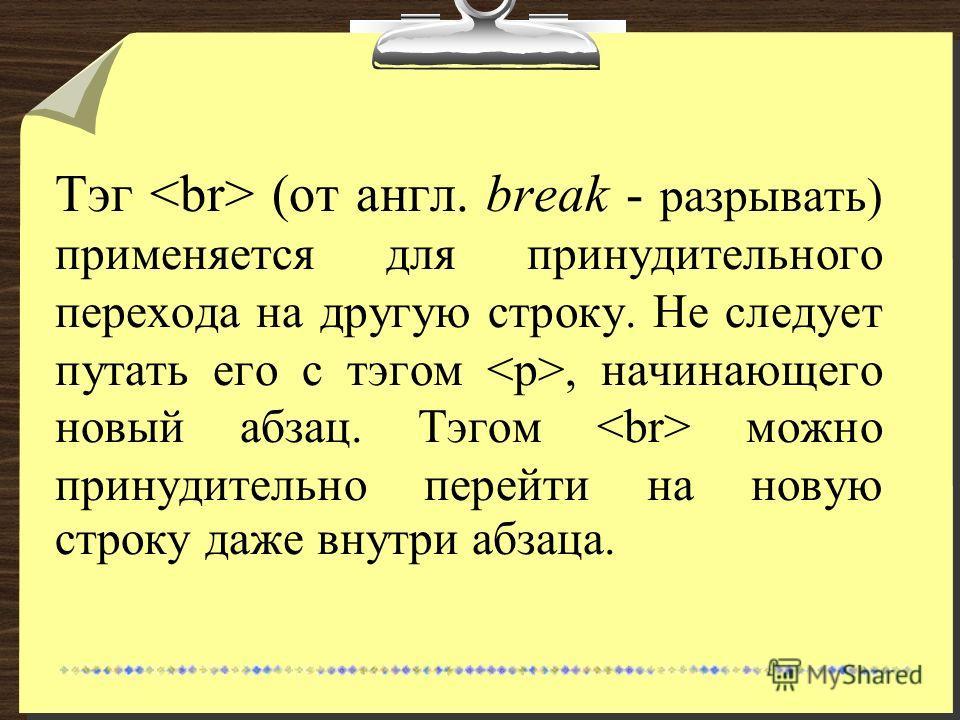 Тэг (от англ. break - разрывать) применяется для принудительного перехода на другую строку. Не следует путать его с тэгом, начинающего новый абзац. Тэгом можно принудительно перейти на новую строку даже внутри абзаца.