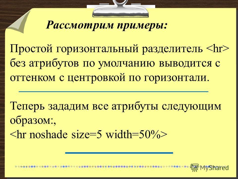 Рассмотрим примеры: Простой горизонтальный разделитель без атрибутов по умолчанию выводится с оттенком с центровкой по горизонтали. Теперь зададим все атрибуты следующим образом:,