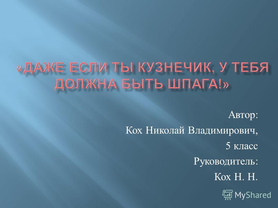 Автор : Кох Николай Владимирович, 5 класс Руководитель : Кох Н. Н.
