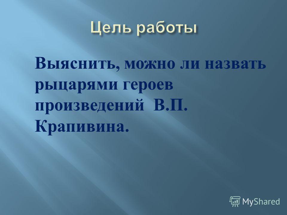 Выяснить, можно ли назвать рыцарями героев произведений В. П. Крапивина.