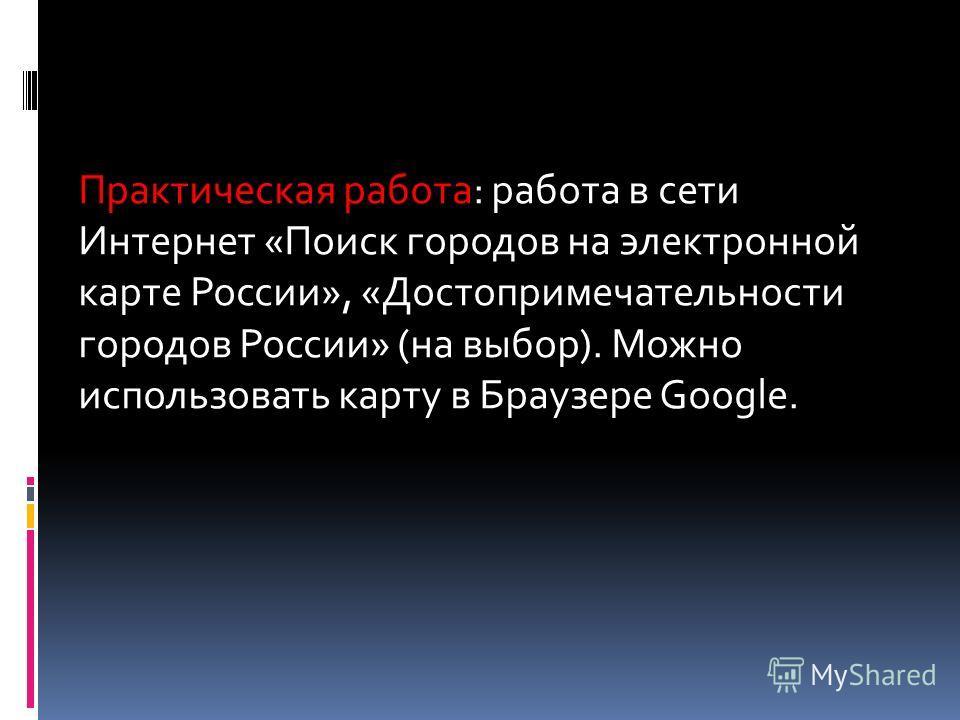 Практическая работа: работа в сети Интернет «Поиск городов на электронной карте России», «Достопримечательности городов России» (на выбор). Можно использовать карту в Браузере Google.