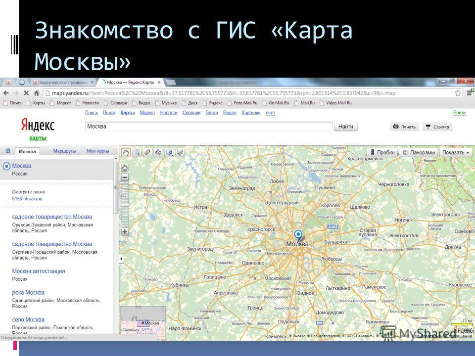 Знакомство с ГИС «Карта Москвы» На сайте поисковой системы Google по адресу http://maps.yandex.ru/?text=%D0%A0%D0%BE %D1%81%D1%81%D0%B8%D1%8F%2C%20% D0%9C%D0%BE%D1%81%D0%BA%D0%B2%D 0%B0&sll=37.617761%2C55.755773&ll=38.117684 %2C55.428818&spn=5.603027