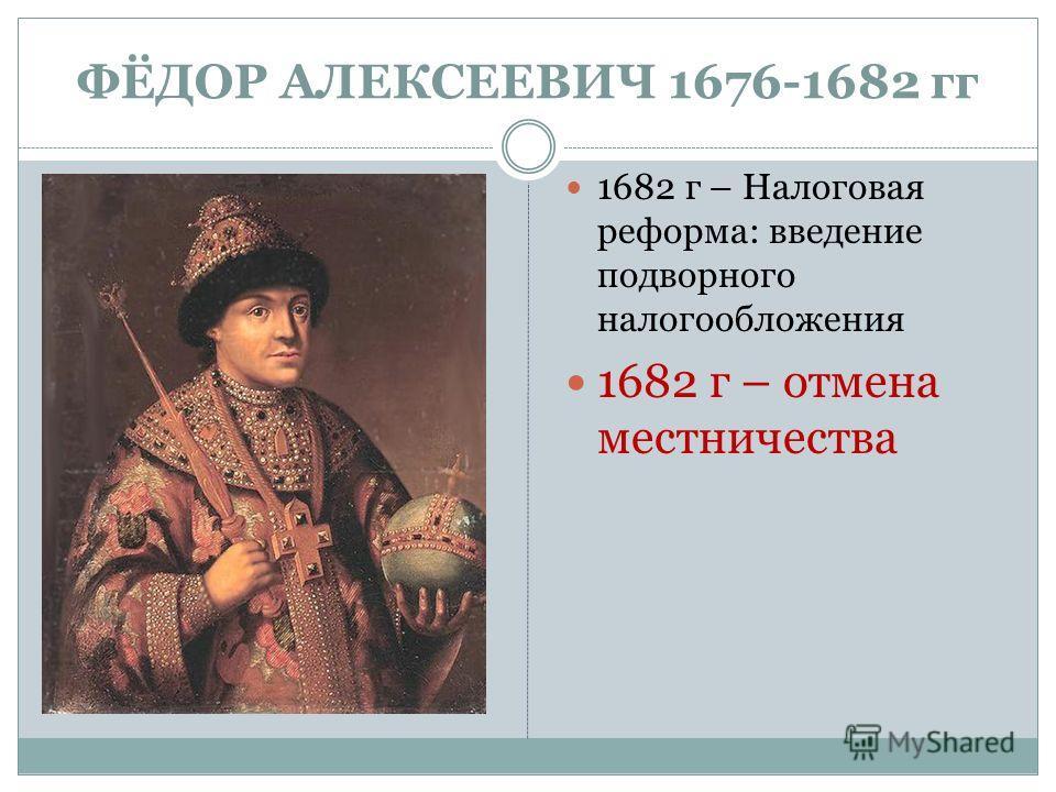 ФЁДОР АЛЕКСЕЕВИЧ 1676-1682 гг 1682 г – Налоговая реформа: введение подворного налогообложения 1682 г – отмена местничества