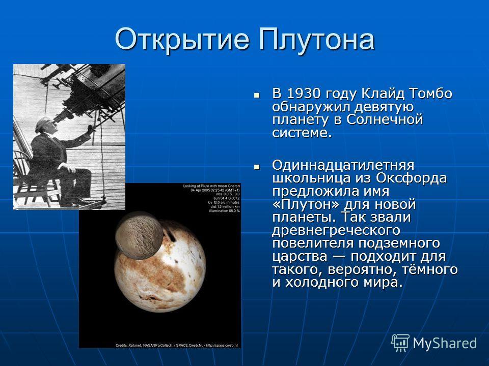 Открытие Плутона В 1930 году Клайд Томбо обнаружил девятую планету в Солнечной системе. В 1930 году Клайд Томбо обнаружил девятую планету в Солнечной системе. Одиннадцатилетняя школьница из Оксфорда предложила имя «Плутон» для новой планеты. Так звал