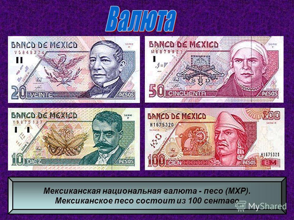 Мексиканская национальная валюта - песо (MXP). Мексиканское песо состоит из 100 сентаво