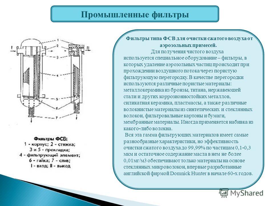 Промышленные фильтры Фильтры типа ФСВ для очистки сжатого воздуха от аэрозольных примесей. Для получения чистого воздуха используется специальное оборудование – фильтры, в которых удаление аэрозольных частиц происходит при прохождении воздушного пото