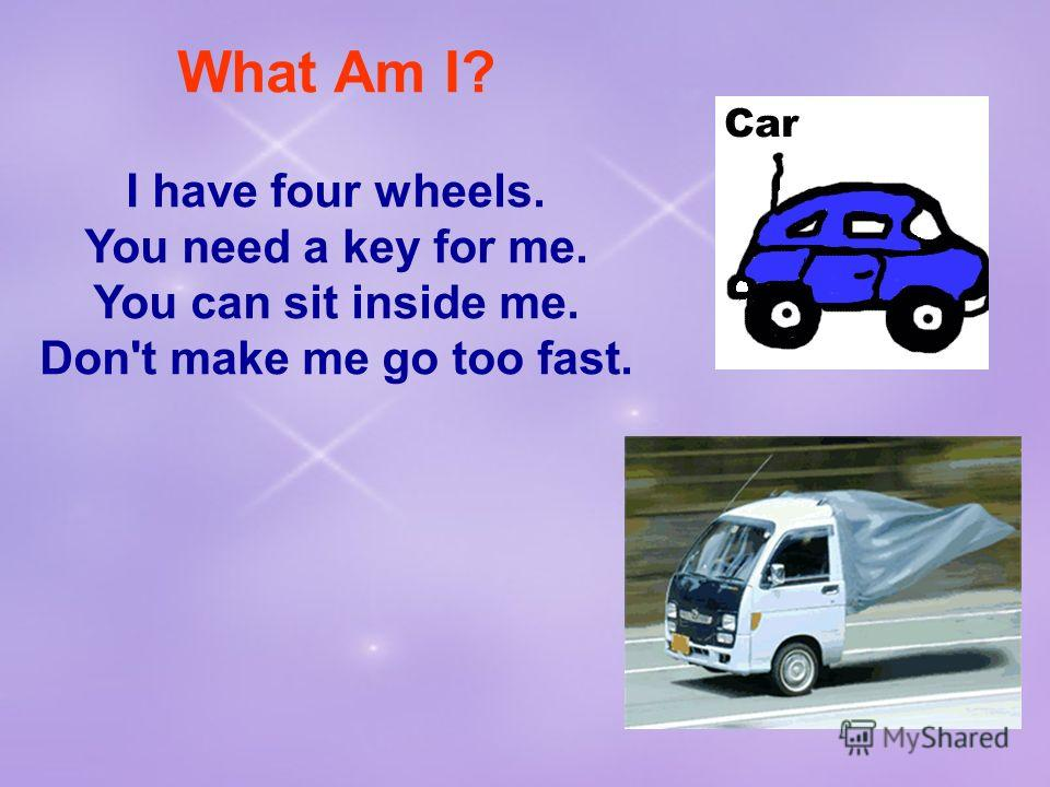 What Am I? I have four wheels. You need a key for me. You can sit inside me. Don't make me go too fast.