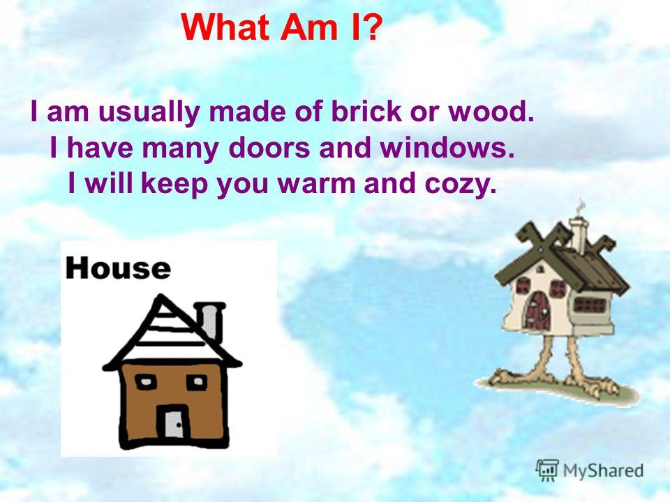 What Am I? I am usually made of brick or wood. I have many doors and windows. I will keep you warm and cozy.