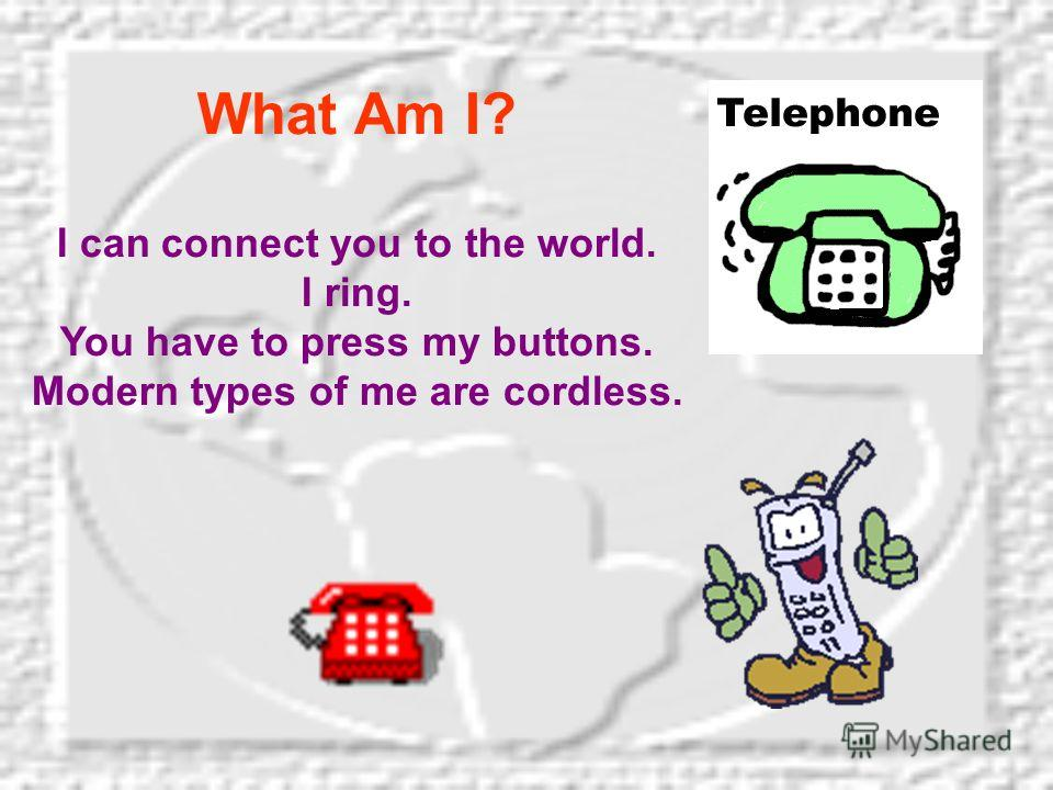 What Am I? I can connect you to the world. I ring. You have to press my buttons. Modern types of me are cordless.