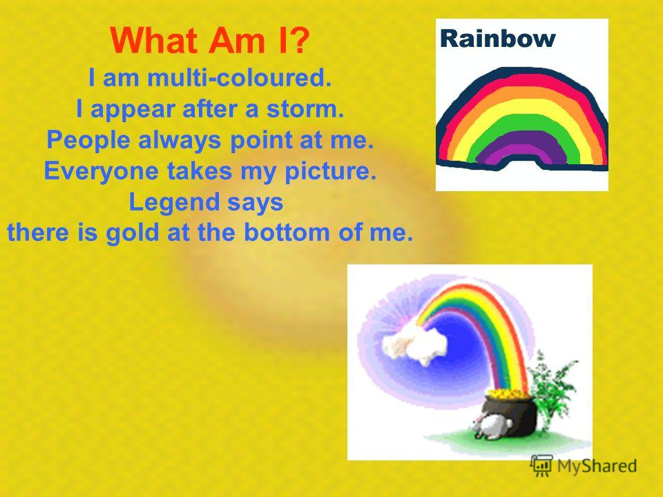 What Am I? I am multi-coloured. I appear after a storm. People always point at me. Everyone takes my picture. Legend says there is gold at the bottom of me.