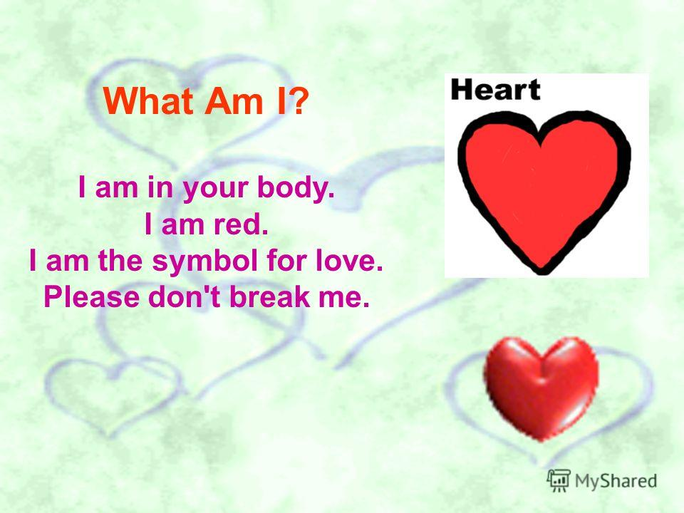 What Am I? I am in your body. I am red. I am the symbol for love. Please don't break me.