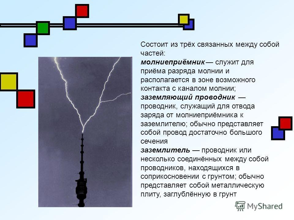Состоит из трёх связанных между собой частей: молниеприёмник служит для приёма разряда молнии и располагается в зоне возможного контакта с каналом молнии; заземляющий проводник проводник, служащий для отвода заряда от молниеприёмника к заземлителю; о