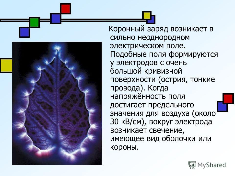 Коронный заряд возникает в сильно неоднородном электрическом поле. Подобные поля формируются у электродов с очень большой кривизной поверхности (острия, тонкие провода). Когда напряжённость поля достигает предельного значения для воздуха (около 30 кВ