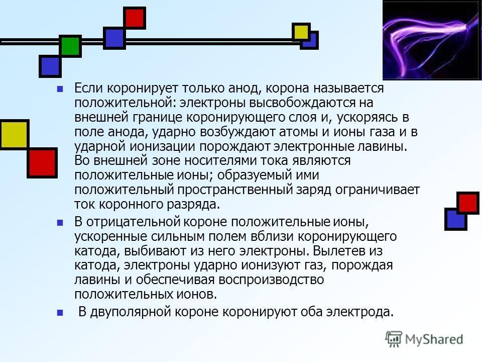 Если коронирует только анод, корона называется положительной: электроны высвобождаются на внешней границе коронирующего слоя и, ускоряясь в поле анода, ударно возбуждают атомы и ионы газа и в ударной ионизации порождают электронные лавины. Во внешней