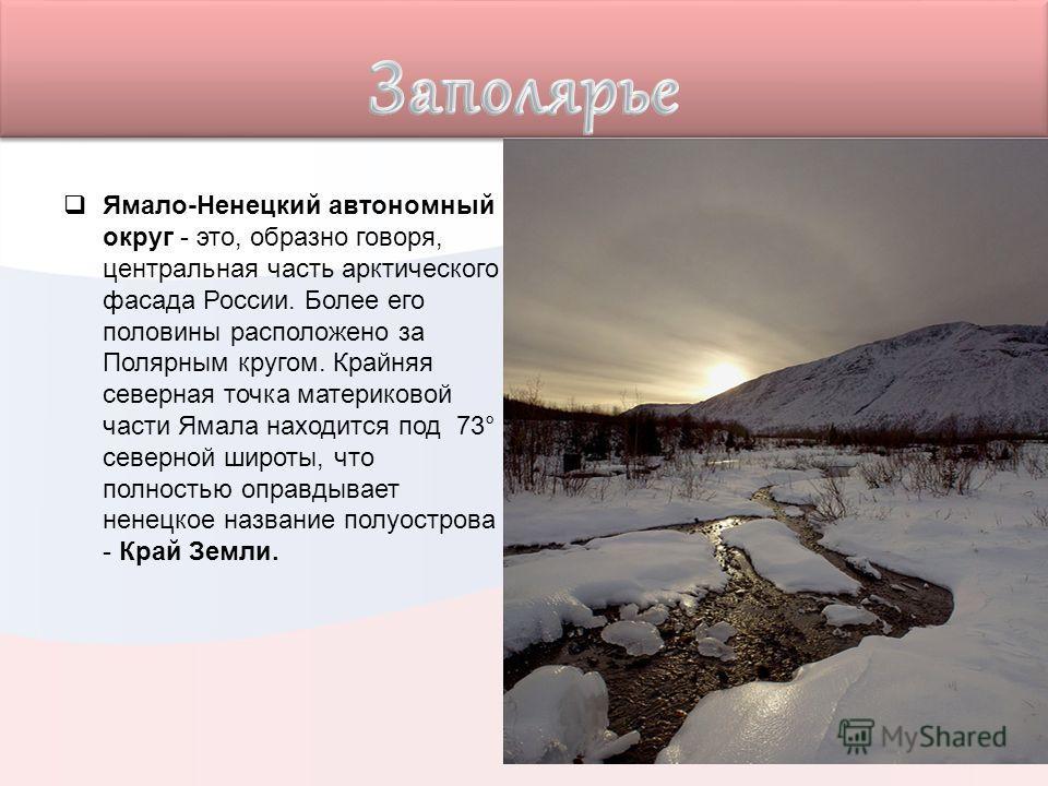 Ямало-Ненецкий автономный округ - это, образно говоря, центральная часть арктического фасада России. Более его половины расположено за Полярным кругом. Крайняя северная точка материковой части Ямала находится под 73° северной широты, что полностью оп