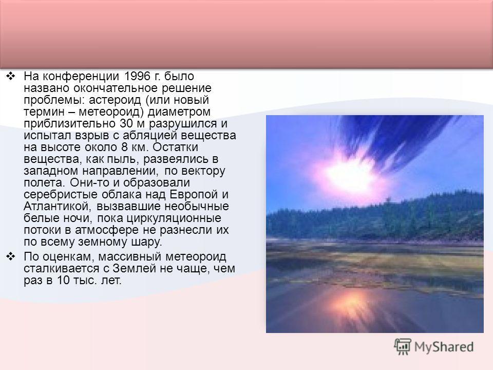 На конференции 1996 г. было названо окончательное решение проблемы: астероид (или новый термин – метеороид) диаметром приблизительно 30 м разрушился и испытал взрыв с абляцией вещества на высоте около 8 км. Остатки вещества, как пыль, развеялись в за