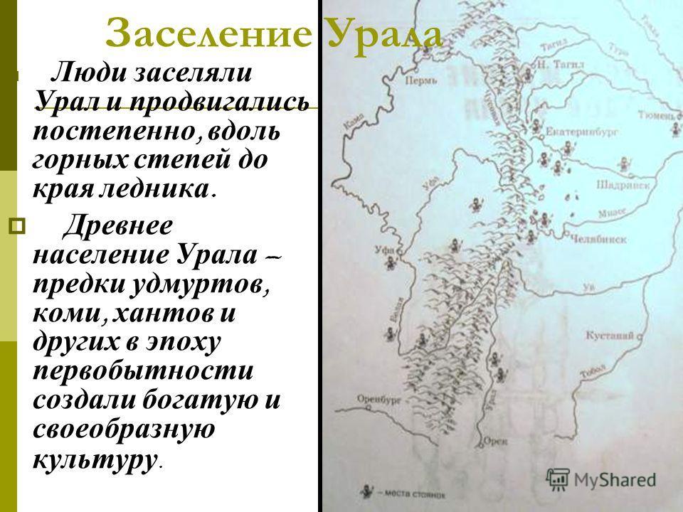 Люди заселяли Урал и продвигались постепенно, вдоль горных степей до края ледника. Древнее население Урала – предки удмуртов, коми, хантов и других в эпоху первобытности создали богатую и своеобразную культуру. Заселение Урала