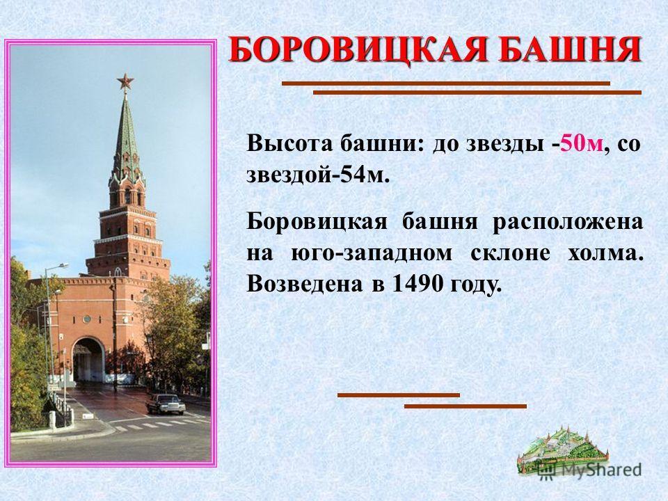 БОРОВИЦКАЯ БАШНЯ Высота башни: до звезды -50м, со звездой-54м. Боровицкая башня расположена на юго-западном склоне холма. Возведена в 1490 году.