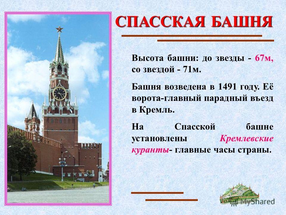 СПАССКАЯ БАШНЯ Высота башни: до звезды - 67м, со звездой - 71м. Башня возведена в 1491 году. Её ворота-главный парадный въезд в Кремль. На Спасской башне установлены Кремлевские куранты- главные часы страны.