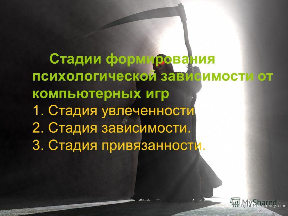 Стадии формирования психологической зависимости от компьютерных игр 1. Стадия увлеченности 2. Стадия зависимости. 3. Стадия привязанности.