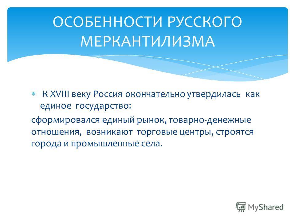 К XVIII веку Россия окончательно утвердилась как единое государство: сформировался единый рынок, товарно-денежные отношения, возникают торговые центры, строятся города и промышленные села. ОСОБЕННОСТИ РУССКОГО МЕРКАНТИЛИЗМА