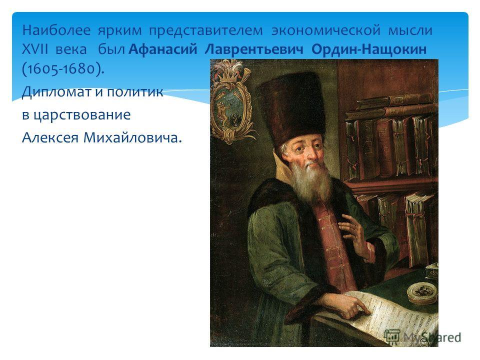 Наиболее ярким представителем экономической мысли XVII века был Афанасий Лаврентьевич Ордин-Нащокин (1605-1680). Дипломат и политик в царствование Алексея Михайловича.