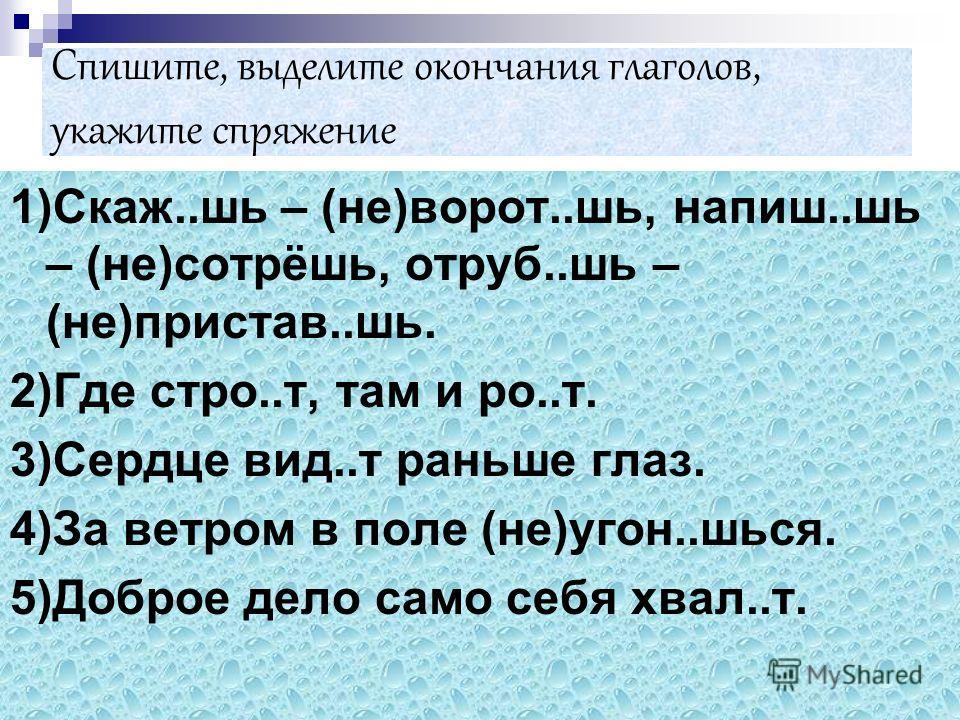 Спишите, выделите окончания глаголов, укажите спряжение 1)Скаж..шь – (не)ворот..шь, напиш..шь – (не)сотрёшь, отруб..шь – (не)пристав..шь. 2)Где стро..т, там и ро..т. 3)Сердце вид..т раньше глаз. 4)За ветром в поле (не)угон..шься. 5)Доброе дело само с