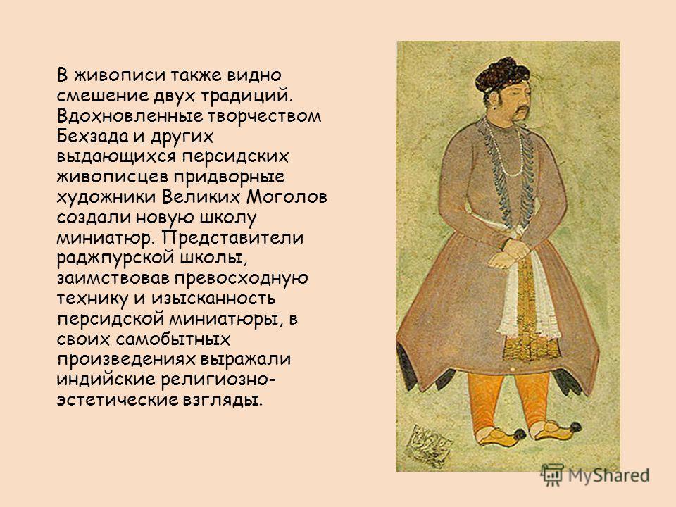 В живописи также видно смешение двух традиций. Вдохновленные творчеством Бехзада и других выдающихся персидских живописцев придворные художники Великих Моголов создали новую школу миниатюр. Представители раджпурской школы, заимствовав превосходную те