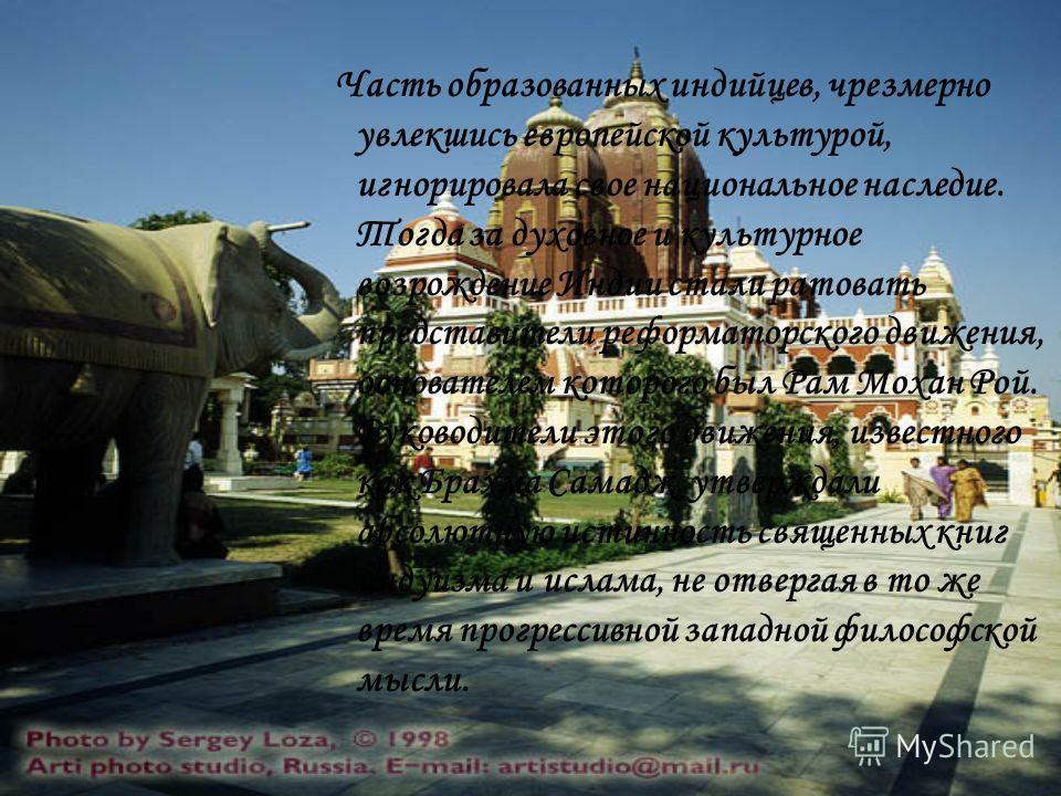 Часть образованных индийцев, чрезмерно увлекшись европейской культурой, игнорировала свое национальное наследие. Тогда за духовное и культурное возрождение Индии стали ратовать представители реформаторского движения, основателем которого был Рам Моха