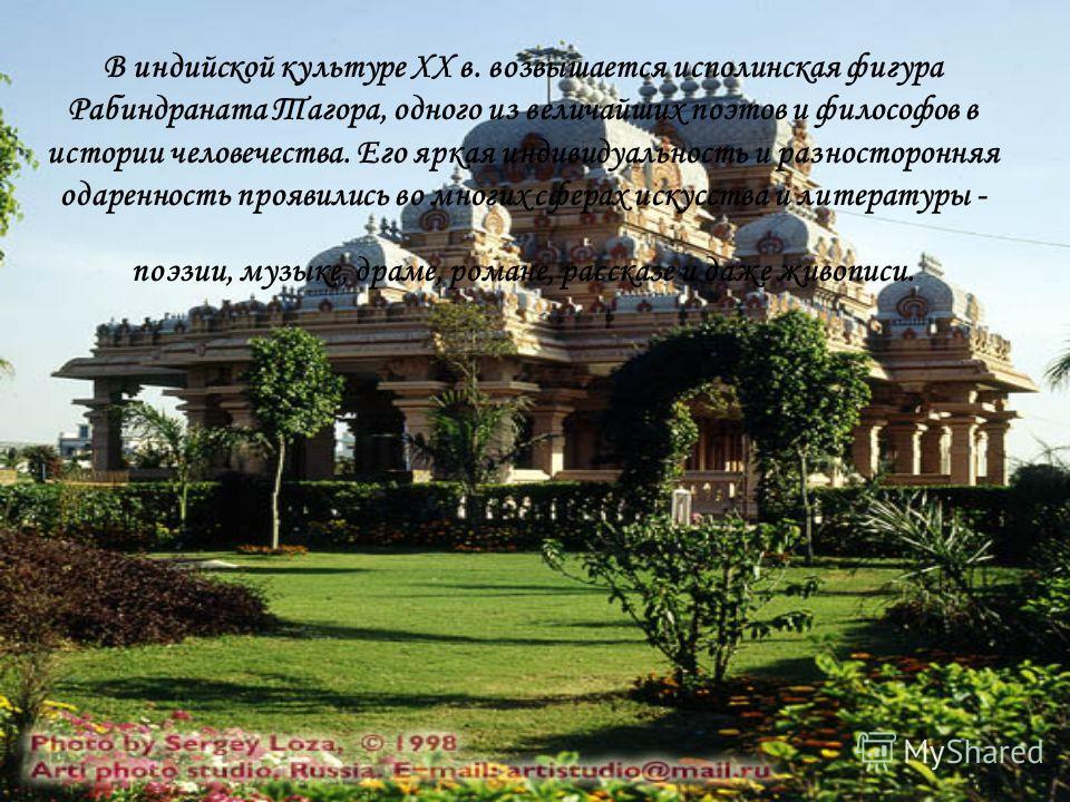 В индийской культуре XX в. возвышается исполинская фигура Рабиндраната Тагора, одного из величайших поэтов и философов в истории человечества. Его яркая индивидуальность и разносторонняя одаренность проявились во многих сферах искусства и литературы