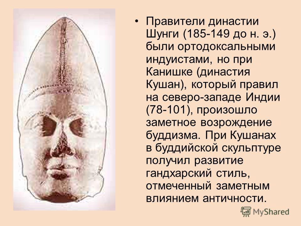 Правители династии Шунги (185-149 до н. э.) были ортодоксальными индуистами, но при Канишке (династия Кушан), который правил на северо-западе Индии (78-101), произошло заметное возрождение буддизма. При Кушанах в буддийской скульптуре получил развити