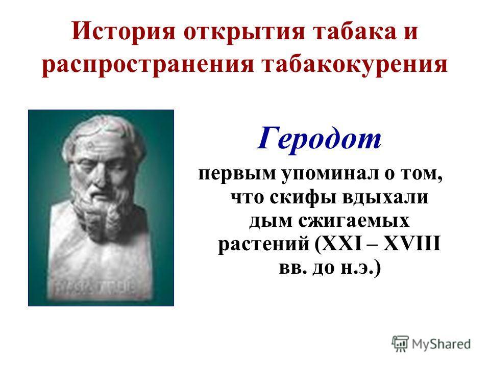 История открытия табака и распространения табакокурения Геродот первым упоминал о том, что скифы вдыхали дым сжигаемых растений (XXI – XVIII вв. до н.э.)