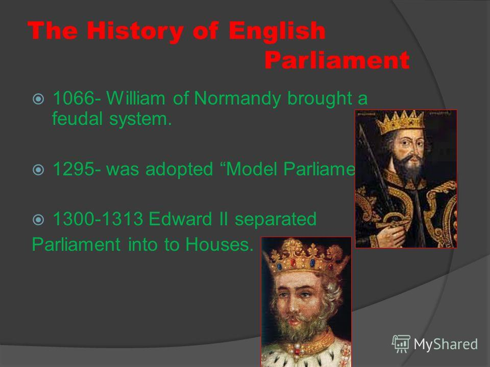 The History of English Parliament 1066- William of Normandy brought a feudal system. 1295- was adopted Model Parliament 1300-1313 Edward II separated Parliament into to Houses.