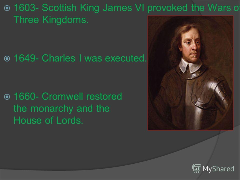 1603- Scottish King James VI provoked the Wars of Three Kingdoms. 1649- Charles I was executed. 1660- Cromwell restored the monarchy and the House of Lords.