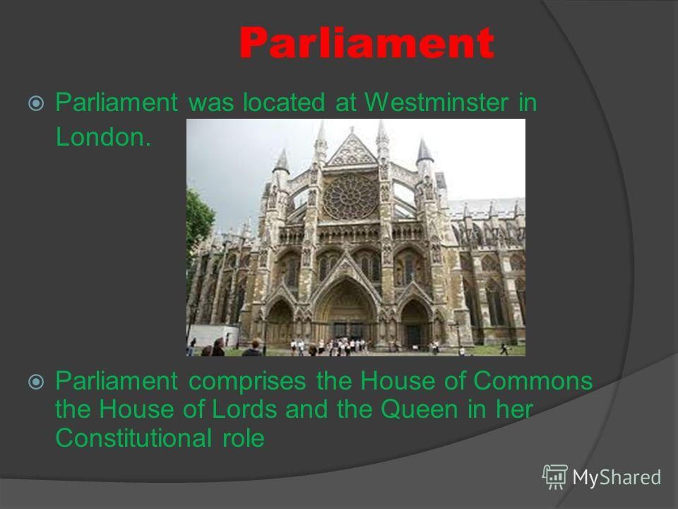 Parliament Parliament was located at Westminster in London. Parliament comprises the House of Commons the House of Lords and the Queen in her Constitutional role