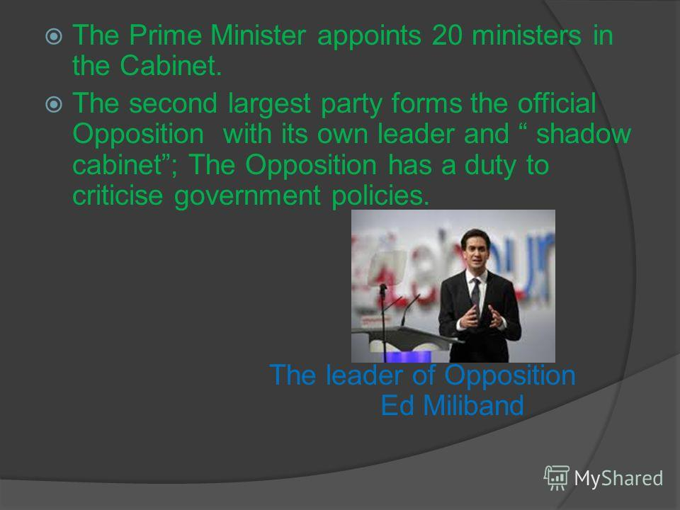 The Prime Minister appoints 20 ministers in the Cabinet. The second largest party forms the official Opposition with its own leader and shadow cabinet; The Opposition has a duty to criticise government policies. The leader of Opposition Ed Miliband