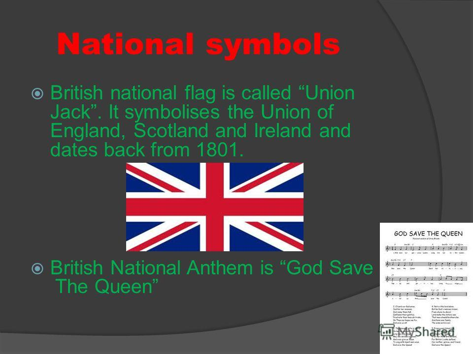 National symbols British national flag is called Union Jack. It symbolises the Union of England, Scotland and Ireland and dates back from 1801. British National Anthem is God Save The Queen