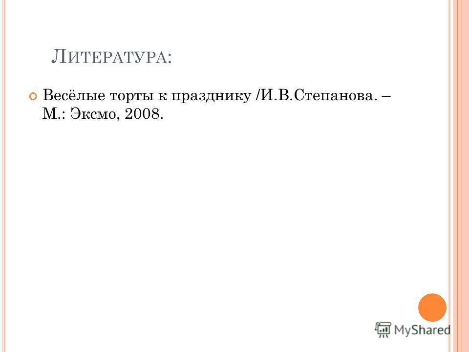 Л ИТЕРАТУРА : Весёлые торты к празднику /И.В.Степанова. – М.: Эксмо, 2008.