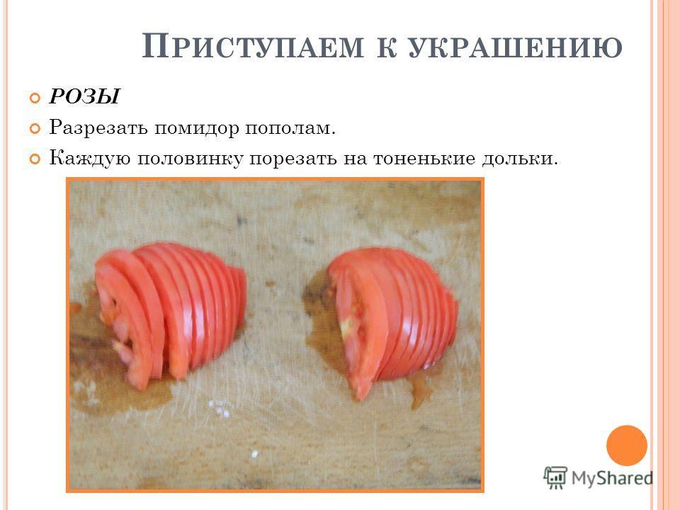 П РИСТУПАЕМ К УКРАШЕНИЮ РОЗЫ Разрезать помидор пополам. Каждую половинку порезать на тоненькие дольки.