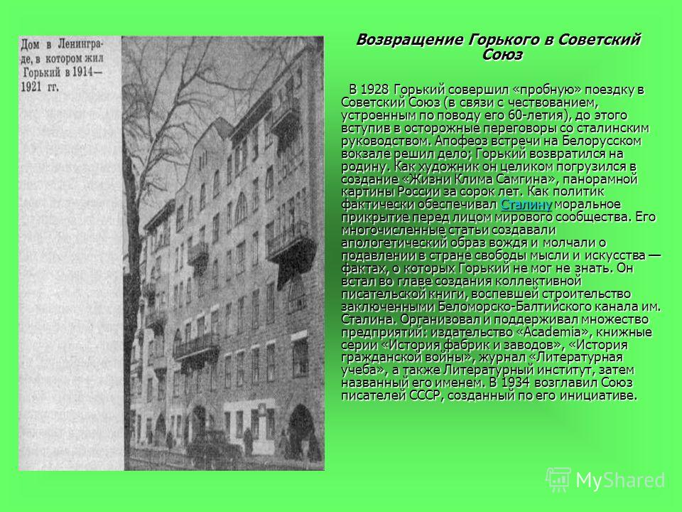 Возвращение Горького в Советский Союз Возвращение Горького в Советский Союз В 1928 Горький совершил «пробную» поездку в Советский Союз (в связи с чествованием, устроенным по поводу его 60-летия), до этого вступив в осторожные переговоры со сталинским