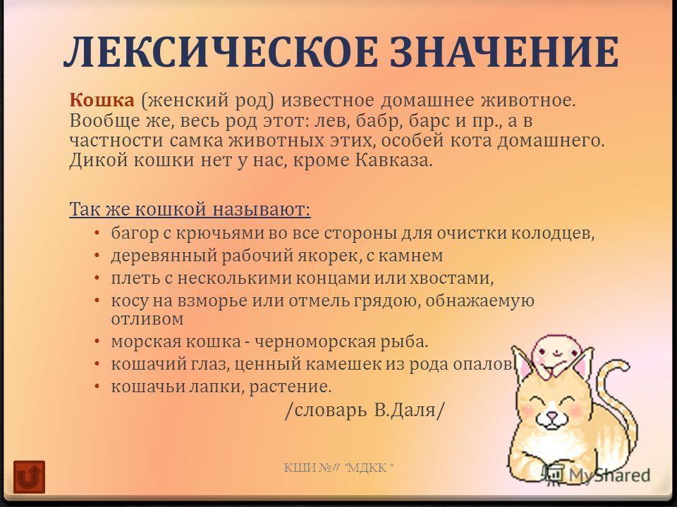 ЛЕКСИЧЕСКОЕ ЗНАЧЕНИЕ Кошка (женский род) известное домашнее животное. Вообще же, весь род этот: лев, бабр, барс и пр., а в частности самка животных этих, особей кота домашнего. Дикой кошки нет у нас, кроме Кавказа. Так же кошкой называют: багор с крю