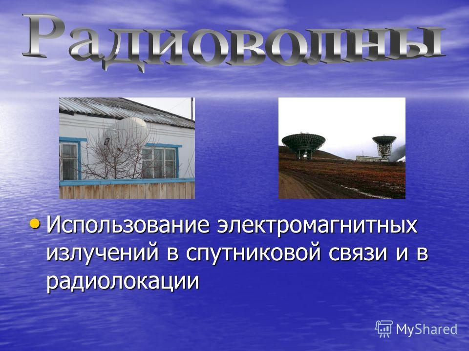 Использование электромагнитных излучений в спутниковой связи и в радиолокации Использование электромагнитных излучений в спутниковой связи и в радиолокации