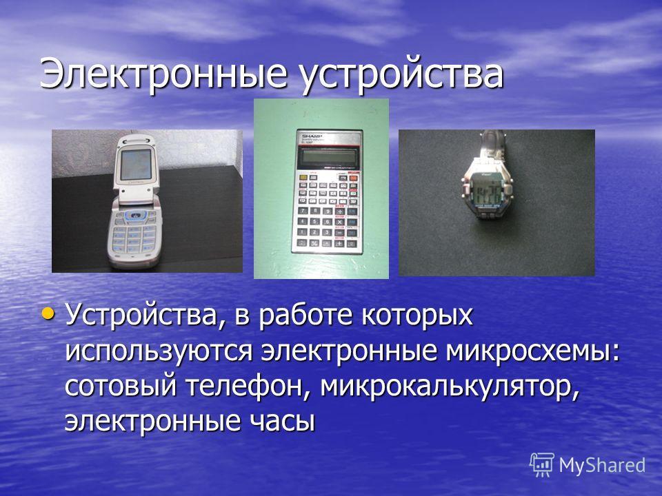 Электронные устройства Устройства, в работе которых используются электронные микросхемы: сотовый телефон, микрокалькулятор, электронные часы Устройства, в работе которых используются электронные микросхемы: сотовый телефон, микрокалькулятор, электрон