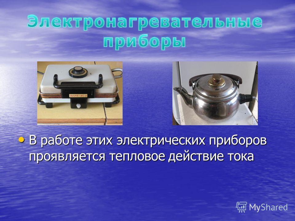 В работе этих электрических приборов проявляется тепловое действие тока В работе этих электрических приборов проявляется тепловое действие тока