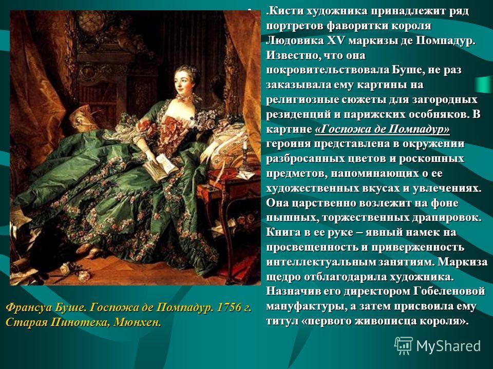 .Кисти художника принадлежит ряд портретов фаворитки короля Людовика XV маркизы де Помпадур. Известно, что она покровительствовала Буше, не раз заказывала ему картины на религиозные сюжеты для загородных резиденций и парижских особняков. В картине «Г