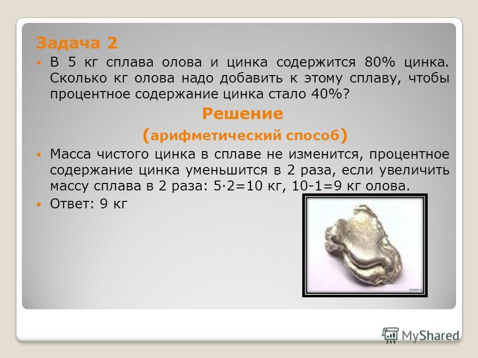 Задача 2 В 5 кг сплава олова и цинка содержится 80% цинка. Сколько кг олова надо добавить к этому сплаву, чтобы процентное содержание цинка стало 40%? Решение ( арифметический способ ) Масса чистого цинка в сплаве не изменится, процентное содержание