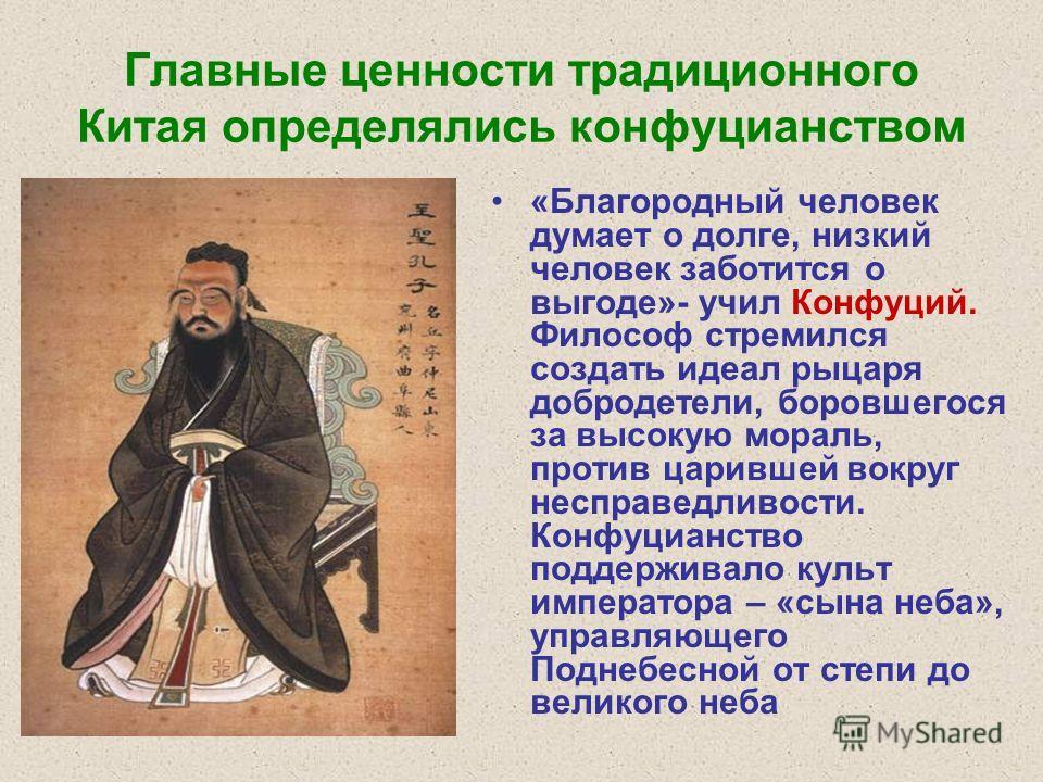 Главные ценности традиционного Китая определялись конфуцианством «Благородный человек думает о долге, низкий человек заботится о выгоде»- учил Конфуций. Философ стремился создать идеал рыцаря добродетели, боровшегося за высокую мораль, против царивше